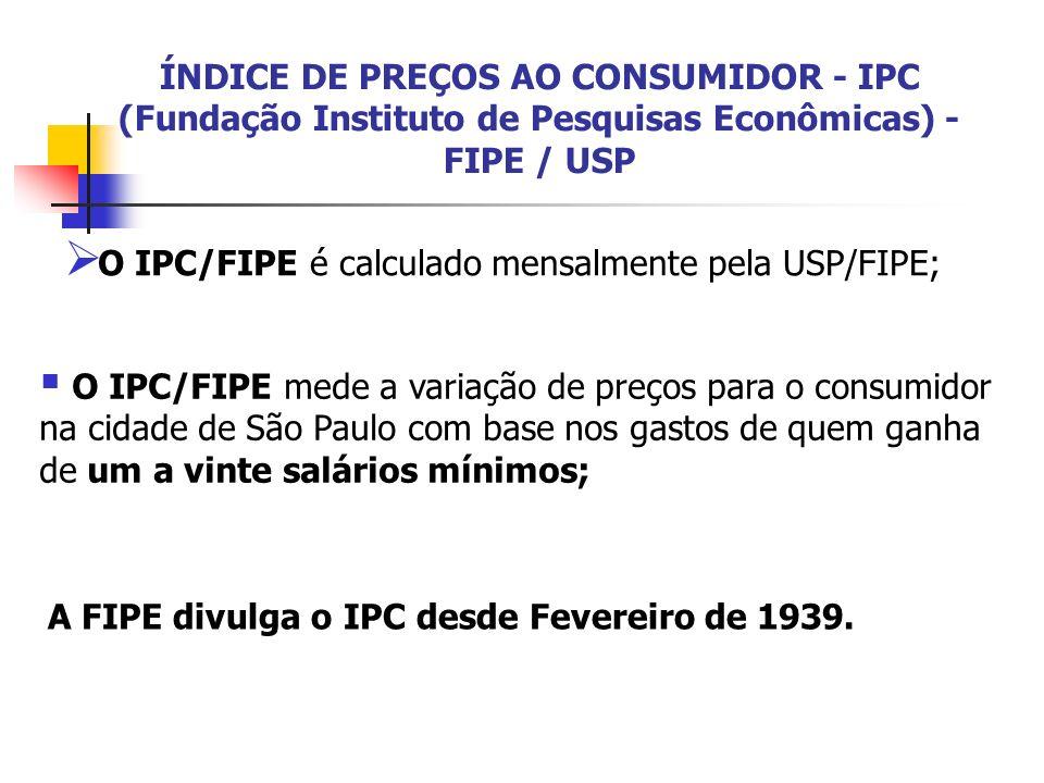ÍNDICE DE PREÇOS AO CONSUMIDOR - IPC (Fundação Instituto de Pesquisas Econômicas) - FIPE / USP O IPC/FIPE é calculado mensalmente pela USP/FIPE; O IPC