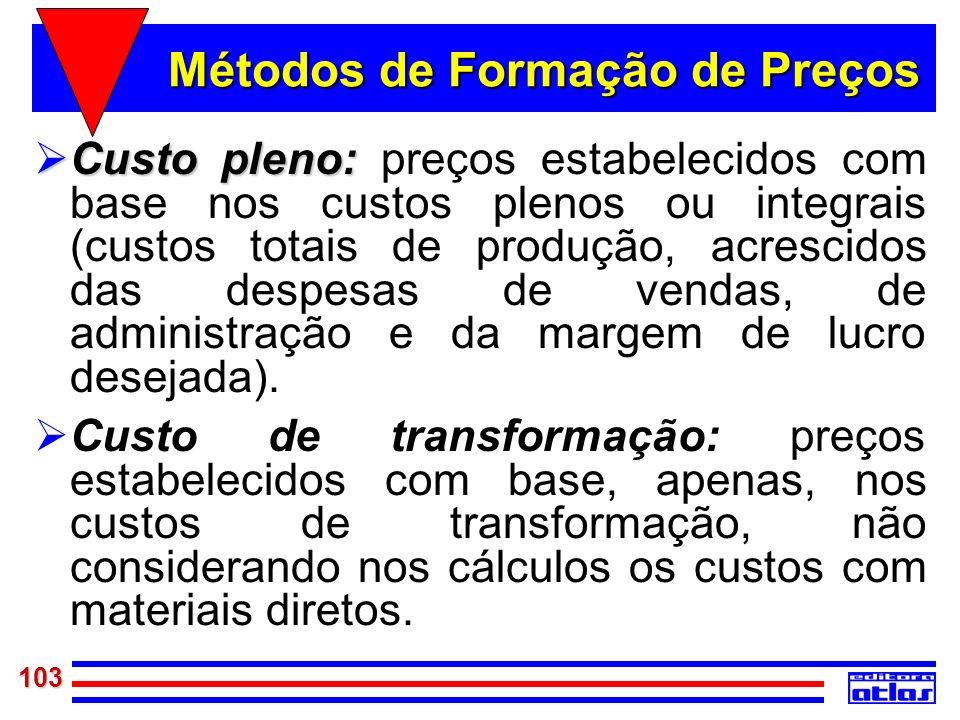 103 Métodos de Formação de Preços Custo pleno: Custo pleno: preços estabelecidos com base nos custos plenos ou integrais (custos totais de produção, a