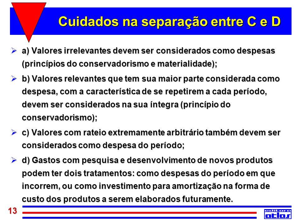 13 Cuidados na separação entre C e D a) Valores irrelevantes devem ser considerados como despesas (princípios do conservadorismo e materialidade); a)