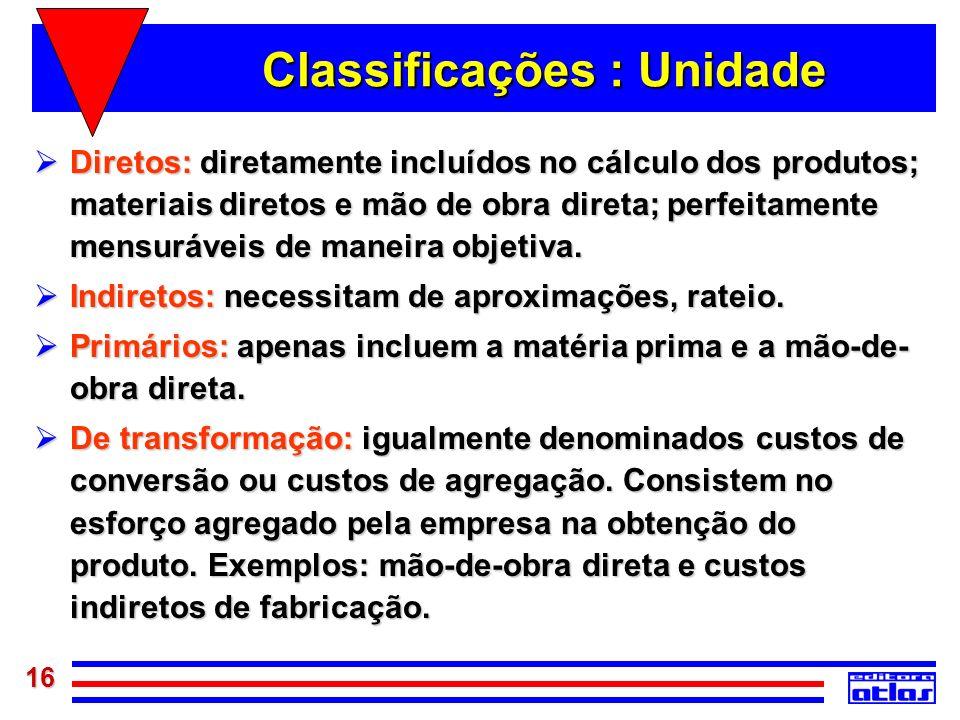 16 Classificações : Unidade Diretos: diretamente incluídos no cálculo dos produtos; materiais diretos e mão de obra direta; perfeitamente mensuráveis
