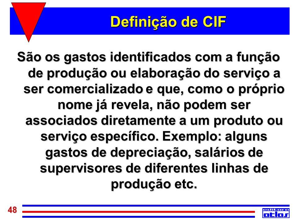 48 Definição de CIF São os gastos identificados com a função de produção ou elaboração do serviço a ser comercializado e que, como o próprio nome já r