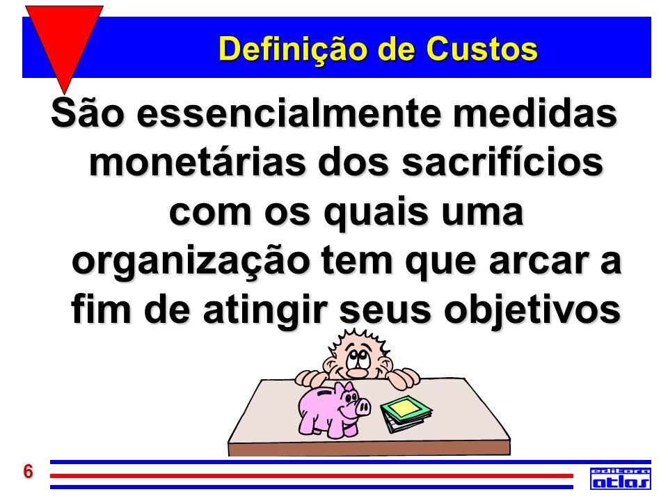 6 Definição de Custos São essencialmente medidas monetárias dos sacrifícios com os quais uma organização tem que arcar a fim de atingir seus objetivos