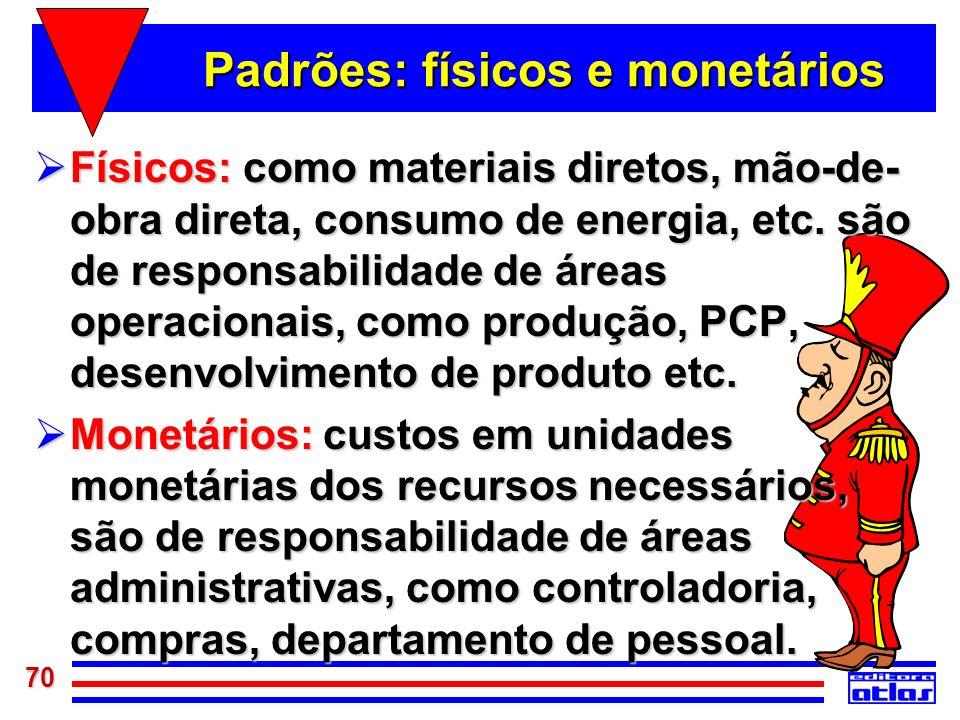 70 Padrões: físicos e monetários Físicos: como materiais diretos, mão-de- obra direta, consumo de energia, etc. são de responsabilidade de áreas opera