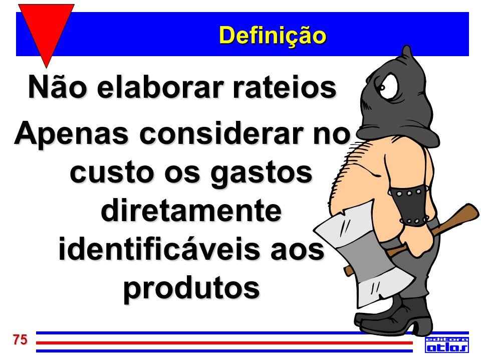 75 Definição Não elaborar rateios Apenas considerar no custo os gastos diretamente identificáveis aos produtos