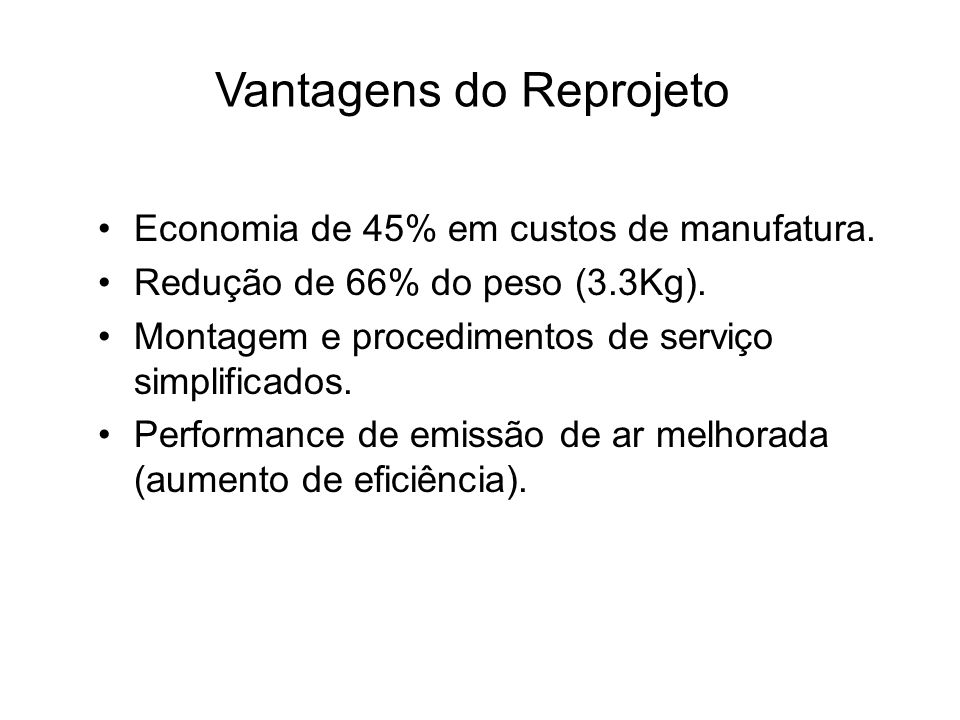 Vantagens do Reprojeto Economia de 45% em custos de manufatura. Redução de 66% do peso (3.3Kg). Montagem e procedimentos de serviço simplificados. Per