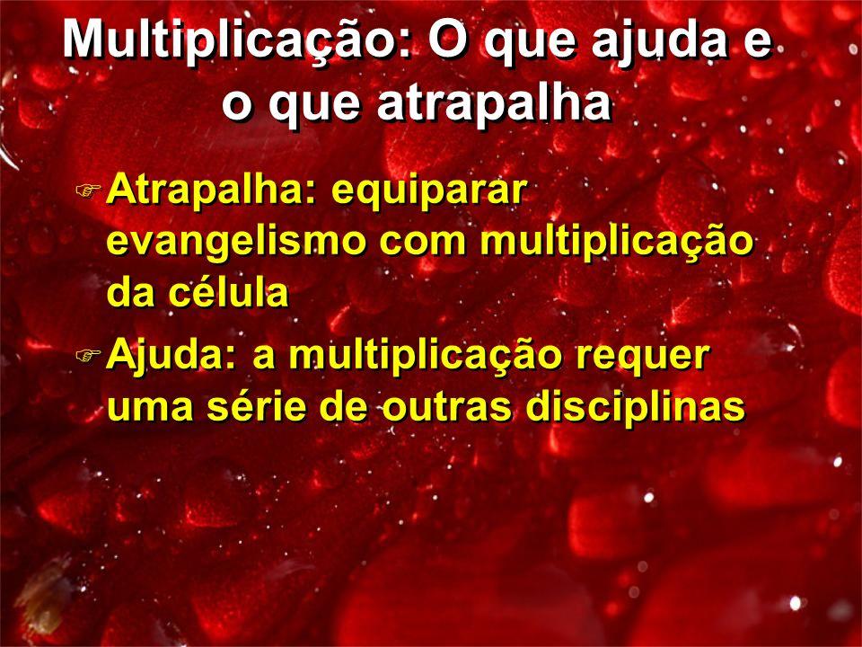 F Atrapalha: equiparar evangelismo com multiplicação da célula F Ajuda: a multiplicação requer uma série de outras disciplinas F Atrapalha: equiparar