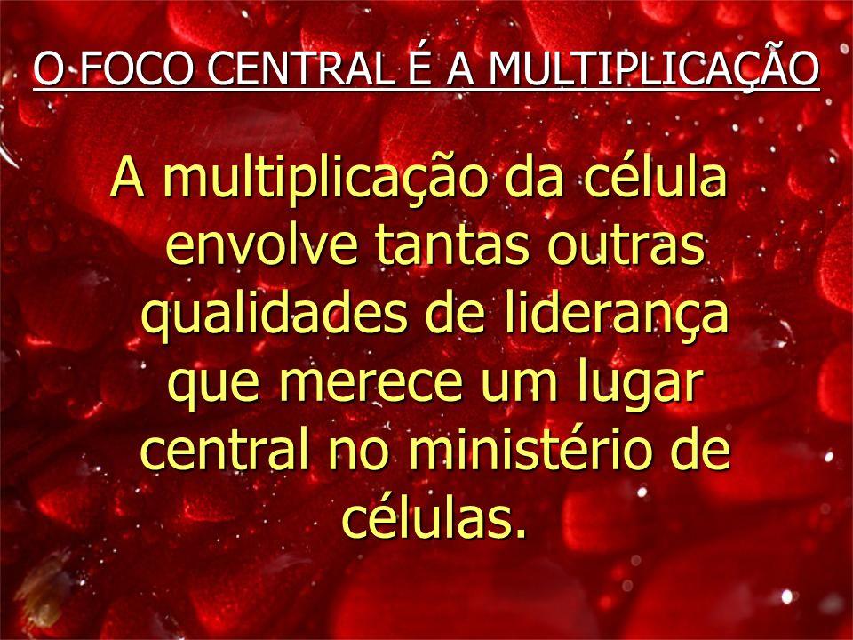 A multiplicação da célula envolve tantas outras qualidades de liderança que merece um lugar central no ministério de células. O FOCO CENTRAL É A MULTI