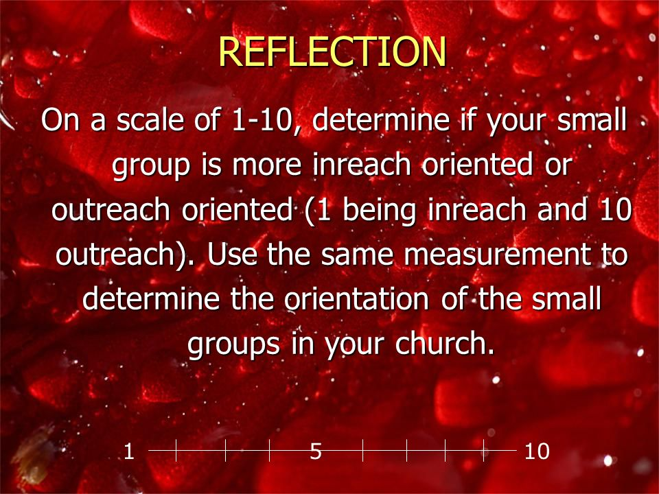 On a scale of 1-10, determine if your small group is more inreach oriented or outreach oriented (1 being inreach and 10 outreach). Use the same measur