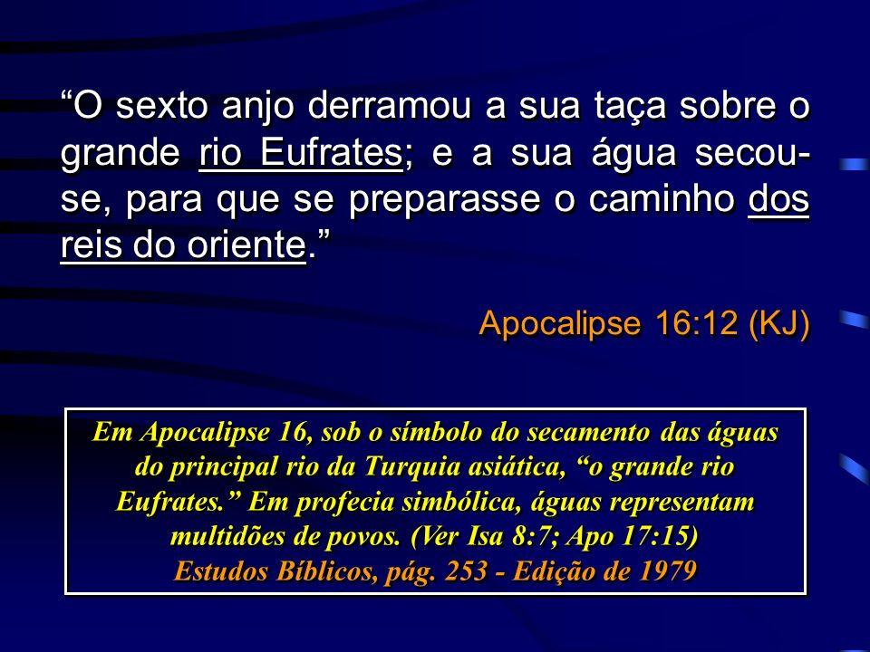 O sexto anjo derramou a sua taça sobre o grande rio Eufrates; e a sua água secou- se, para que se preparasse o caminho dos reis do oriente. Apocalipse