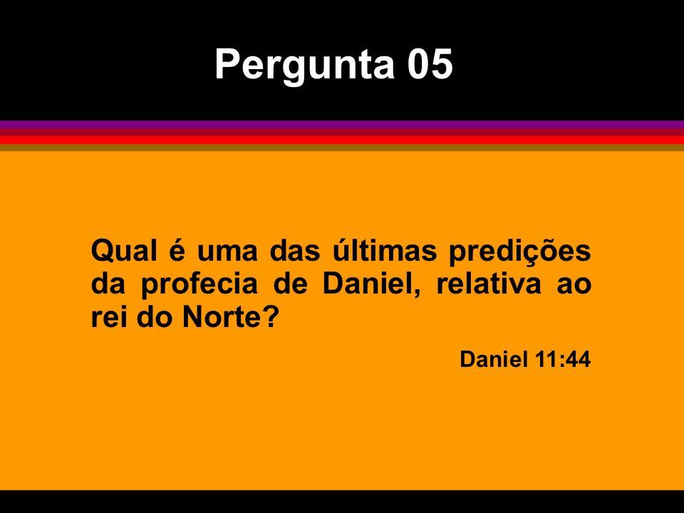 Qual é uma das últimas predições da profecia de Daniel, relativa ao rei do Norte? Daniel 11:44 Pergunta 05