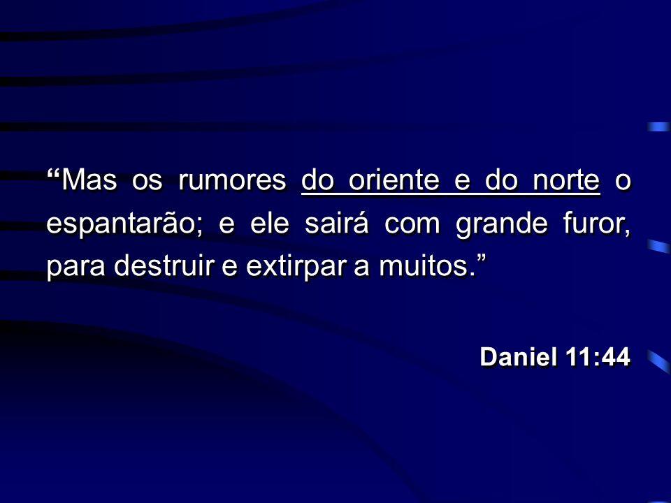 Mas os rumores do oriente e do norte o espantarão; e ele sairá com grande furor, para destruir e extirpar a muitos. Daniel 11:44 Mas os rumores do ori