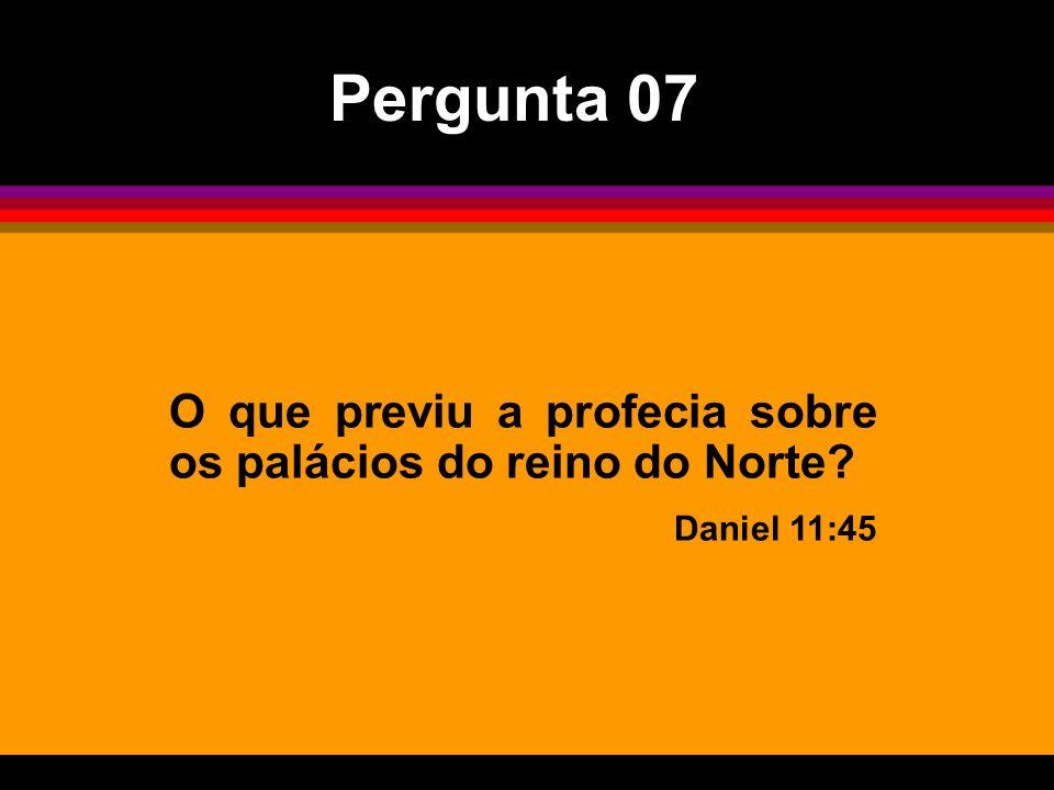 O que previu a profecia sobre os palácios do reino do Norte? Daniel 11:45 Pergunta 07