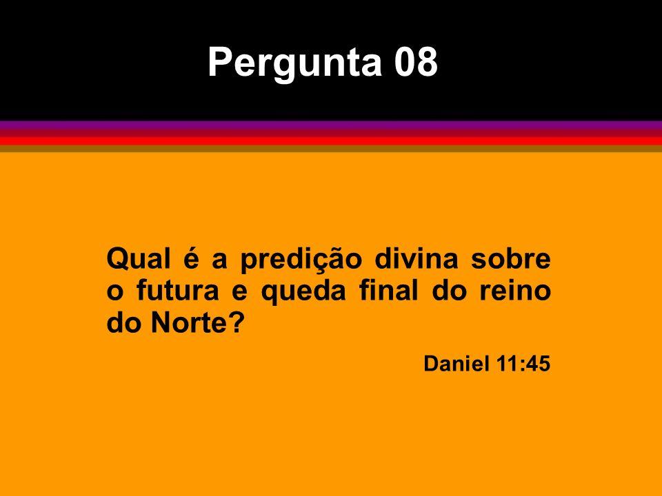 Qual é a predição divina sobre o futura e queda final do reino do Norte? Daniel 11:45 Pergunta 08