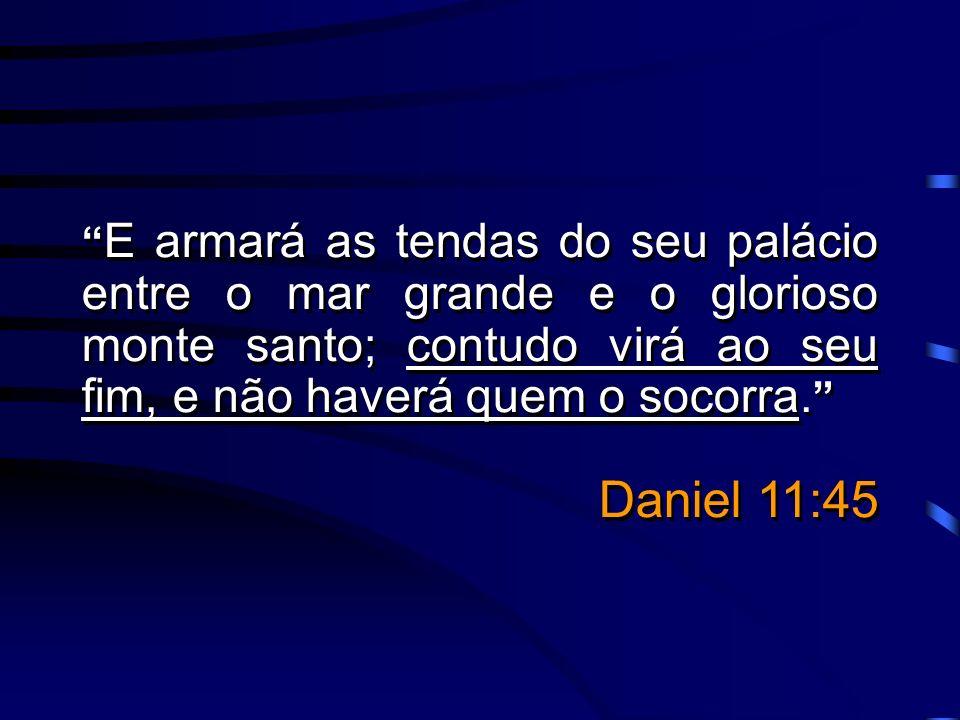 E armará as tendas do seu palácio entre o mar grande e o glorioso monte santo; contudo virá ao seu fim, e não haverá quem o socorra. Daniel 11:45 E ar