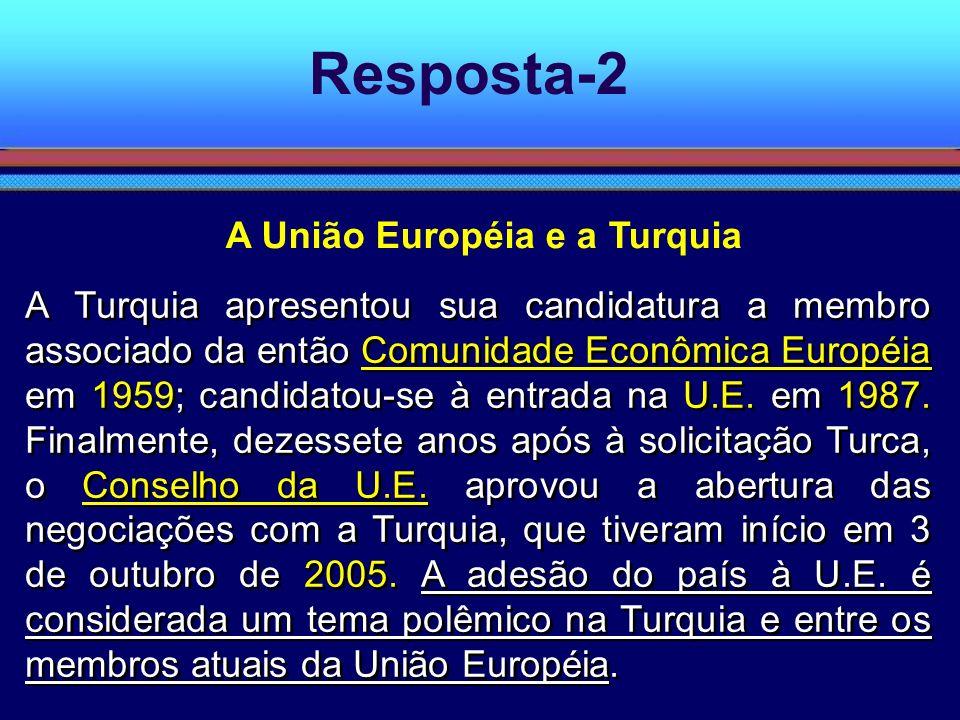 Resposta-2 A Turquia apresentou sua candidatura a membro associado da então Comunidade Econômica Européia em 1959; candidatou-se à entrada na U.E. em