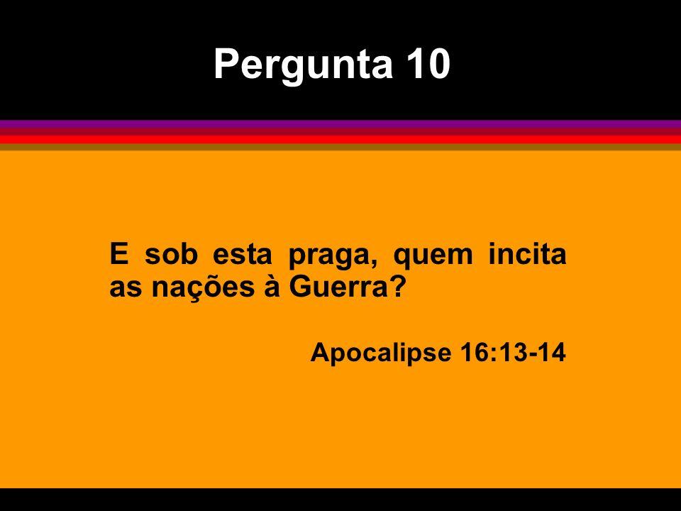 E sob esta praga, quem incita as nações à Guerra? Apocalipse 16:13-14 Pergunta 10