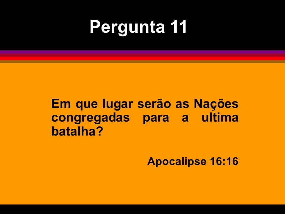 Em que lugar serão as Nações congregadas para a ultima batalha? Apocalipse 16:16 Pergunta 11