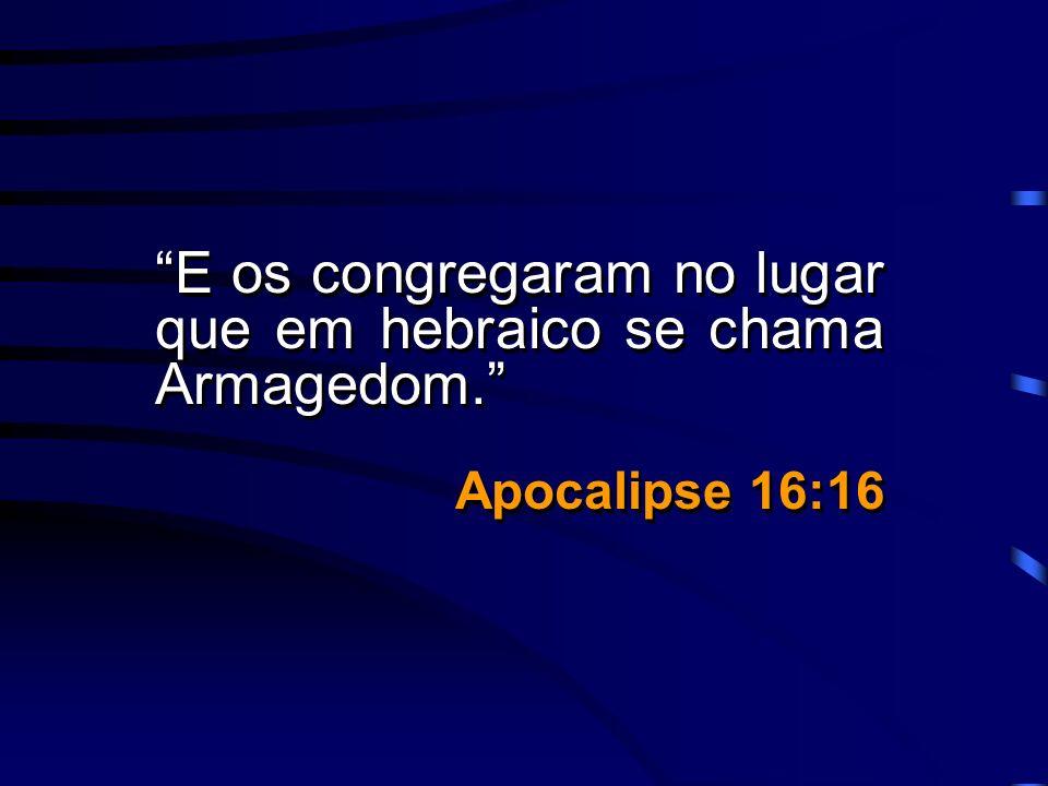 E os congregaram no lugar que em hebraico se chama Armagedom. Apocalipse 16:16 E os congregaram no lugar que em hebraico se chama Armagedom. Apocalips