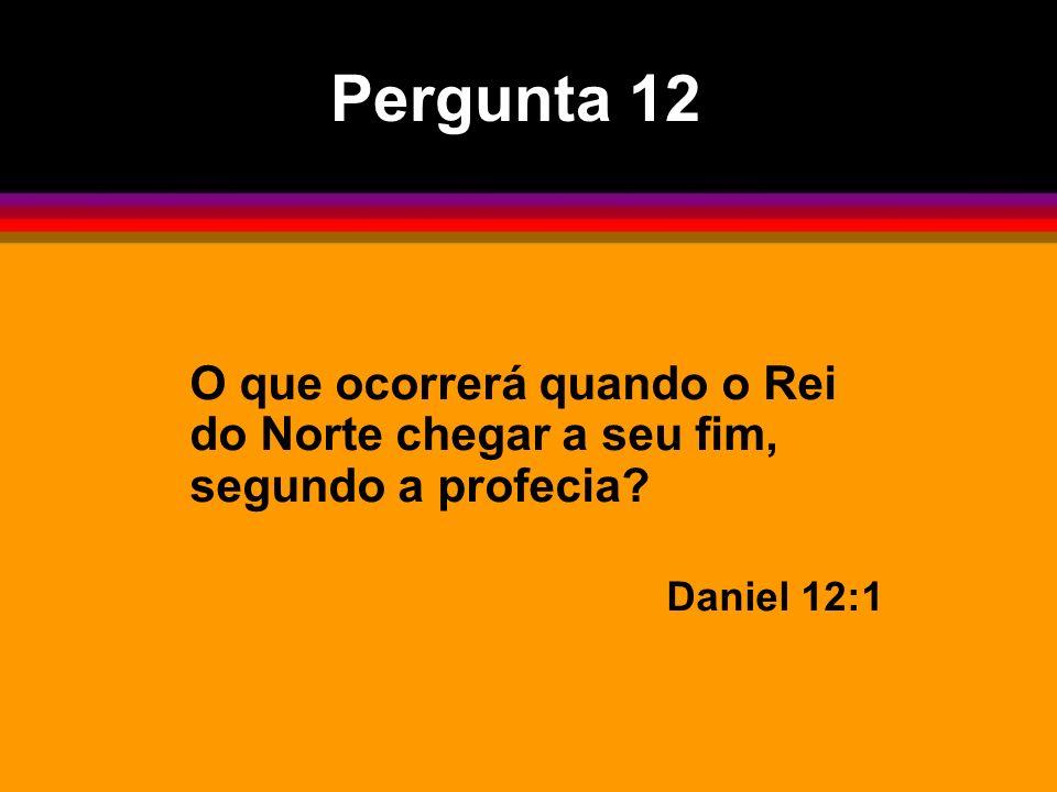 O que ocorrerá quando o Rei do Norte chegar a seu fim, segundo a profecia? Daniel 12:1 Pergunta 12