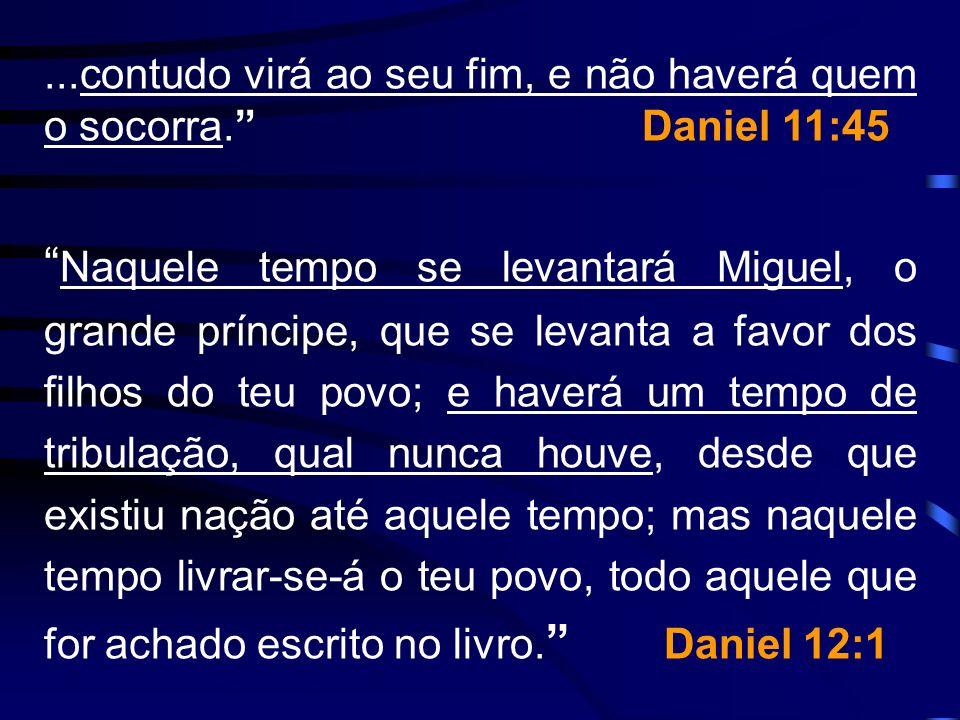 ...contudo virá ao seu fim, e não haverá quem o socorra. Daniel 11:45 Naquele tempo se levantará Miguel, o grande príncipe, que se levanta a favor dos