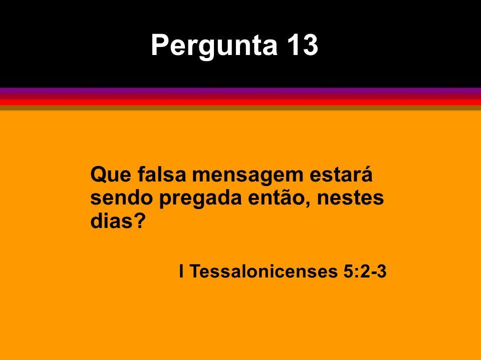 Pergunta 13 Que falsa mensagem estará sendo pregada então, nestes dias? I Tessalonicenses 5:2-3