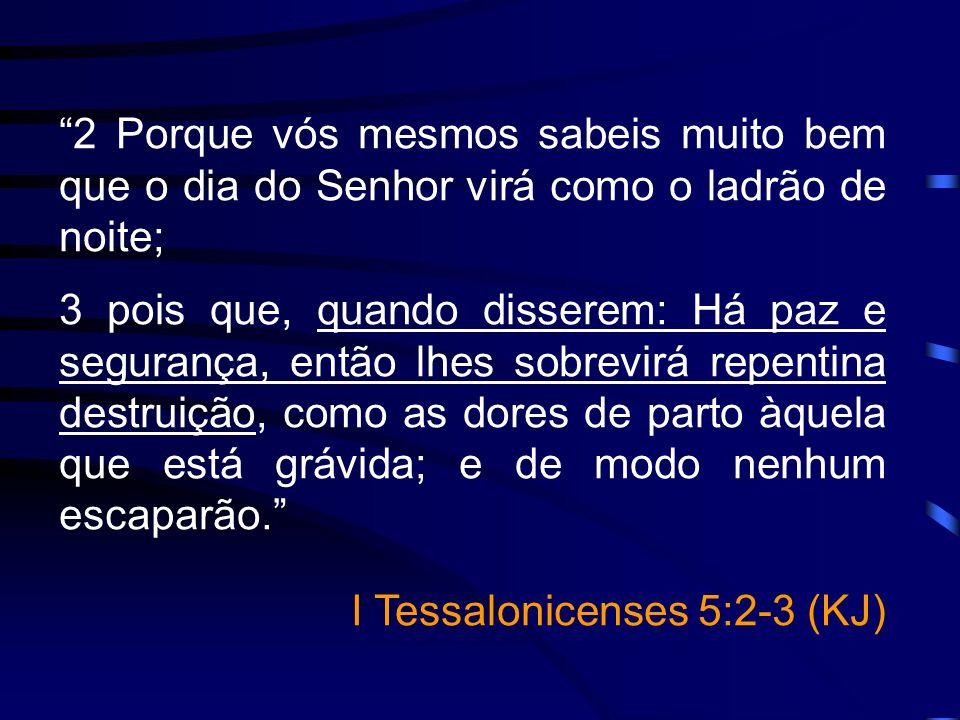 2 Porque vós mesmos sabeis muito bem que o dia do Senhor virá como o ladrão de noite; 3 pois que, quando disserem: Há paz e segurança, então lhes sobr