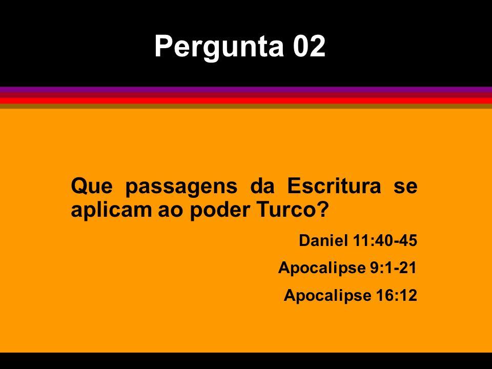 Que passagens da Escritura se aplicam ao poder Turco? Daniel 11:40-45 Apocalipse 9:1-21 Apocalipse 16:12 Pergunta 02