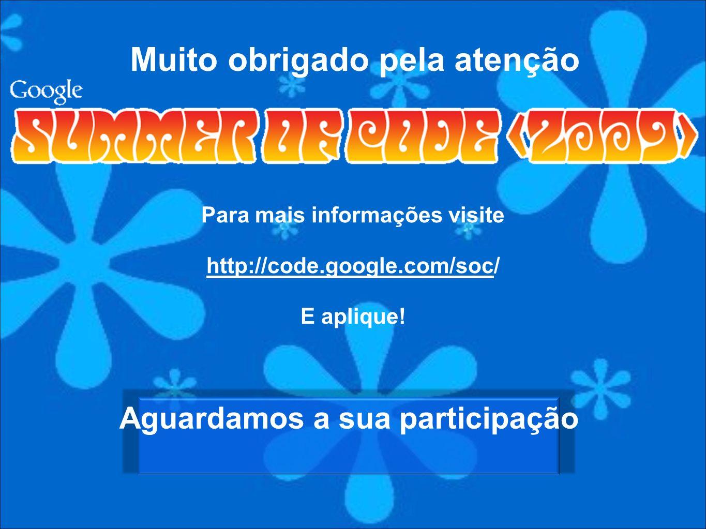 Para mais informações visite http://code.google.com/soc/ E aplique! Muito obrigado pela atenção Aguardamos a sua participação
