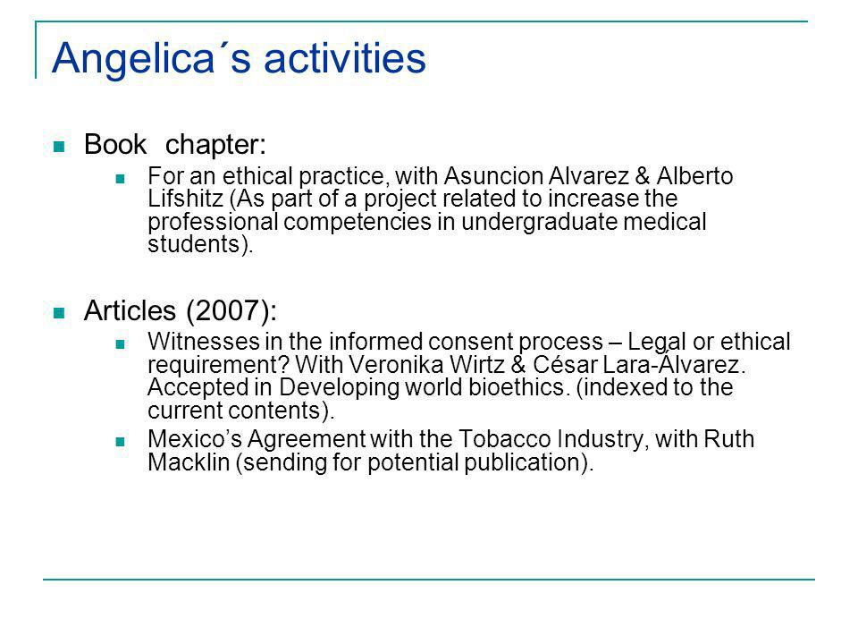 Angelica´s activities Book chapter: For an ethical practice, with Asuncion Alvarez & Alberto Lifshitz (As part of a project related to increase the professional competencies in undergraduate medical students).