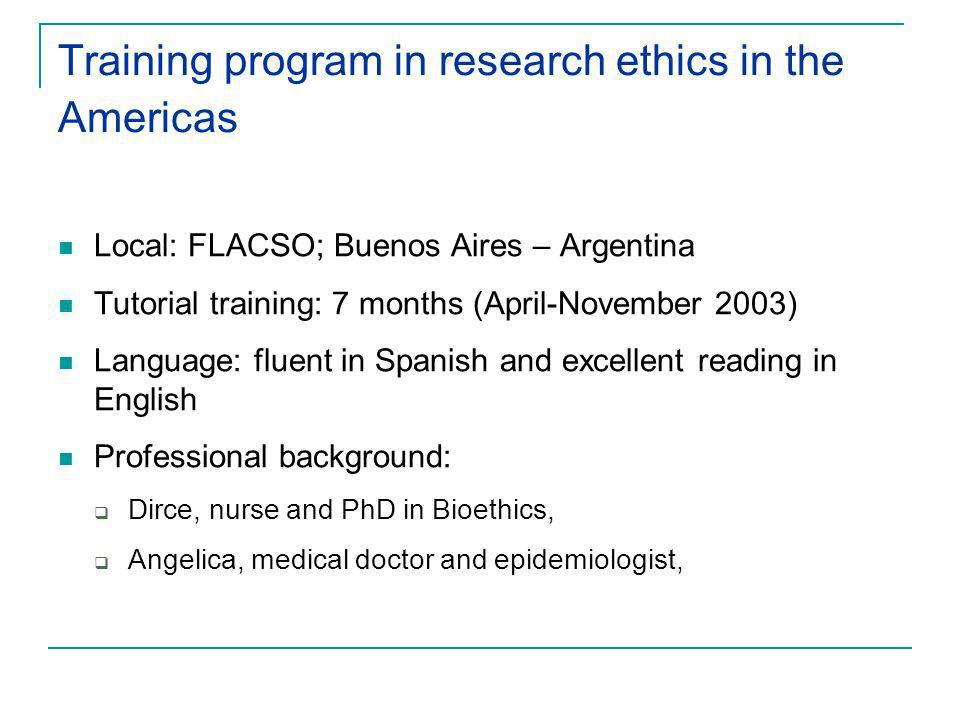 Training program in research ethics in the Americas Local: FLACSO; Buenos Aires – Argentina Tutorial training: 7 months (April-November 2003) Language: fluent in Spanish and excellent reading in English Professional background: Dirce, nurse and PhD in Bioethics, Angelica, medical doctor and epidemiologist,