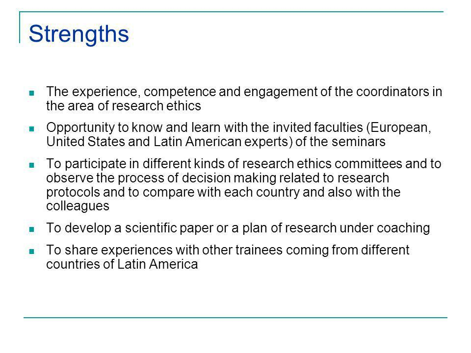 Strengths The experience, competence and engagement of the coordinators in the area of research ethics Opportunity to know and learn with the invited faculties (European, United States and Latin American experts) of the seminars To participate in different kinds of research ethics committees and to observe the process of decision making related to research protocols and to compare with each country and also with the colleagues To develop a scientific paper or a plan of research under coaching To share experiences with other trainees coming from different countries of Latin America