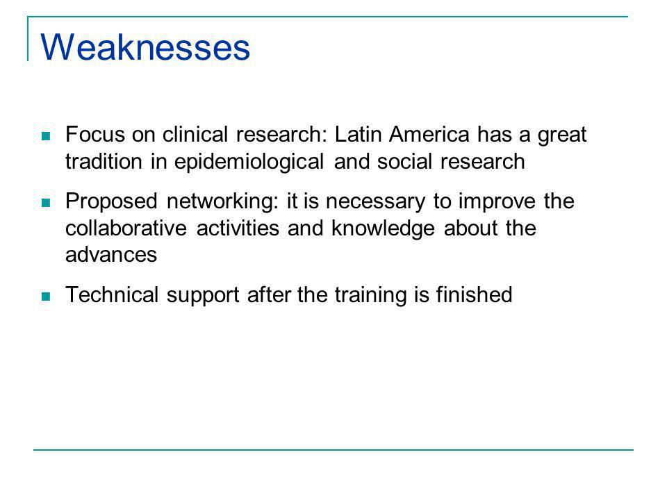 Weaknesses Focus on clinical research: Latin America has a great tradition in epidemiological and social research Proposed networking: it is necessary