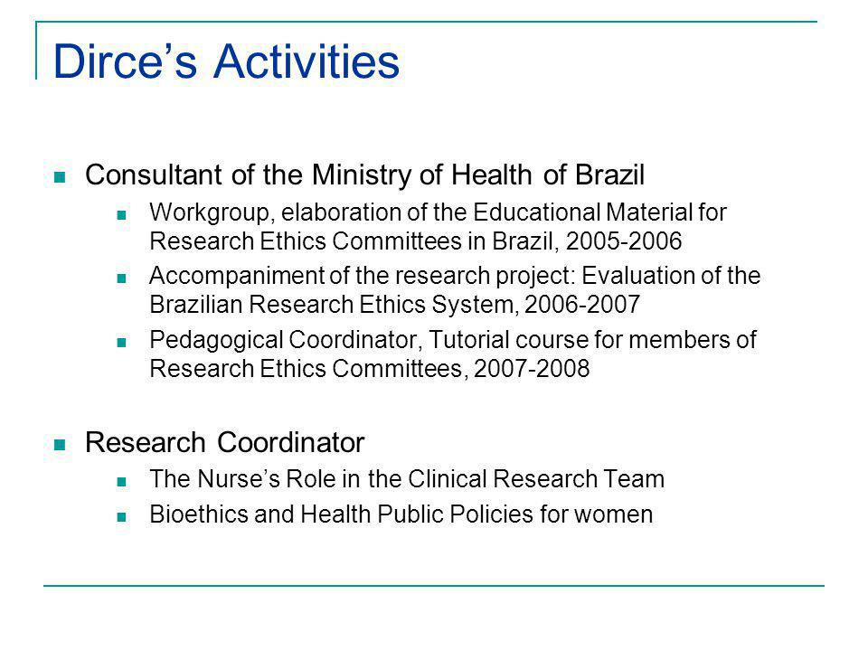 Dirces Activities Consultant of the Ministry of Health of Brazil Workgroup, elaboration of the Educational Material for Research Ethics Committees in Brazil, 2005-2006 Accompaniment of the research project: Evaluation of the Brazilian Research Ethics System, 2006-2007 Pedagogical Coordinator, Tutorial course for members of Research Ethics Committees, 2007-2008 Research Coordinator The Nurses Role in the Clinical Research Team Bioethics and Health Public Policies for women