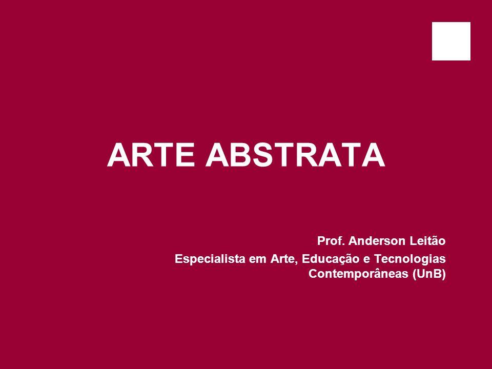 ARTE ABSTRATA Prof. Anderson Leitão Especialista em Arte, Educação e Tecnologias Contemporâneas (UnB)