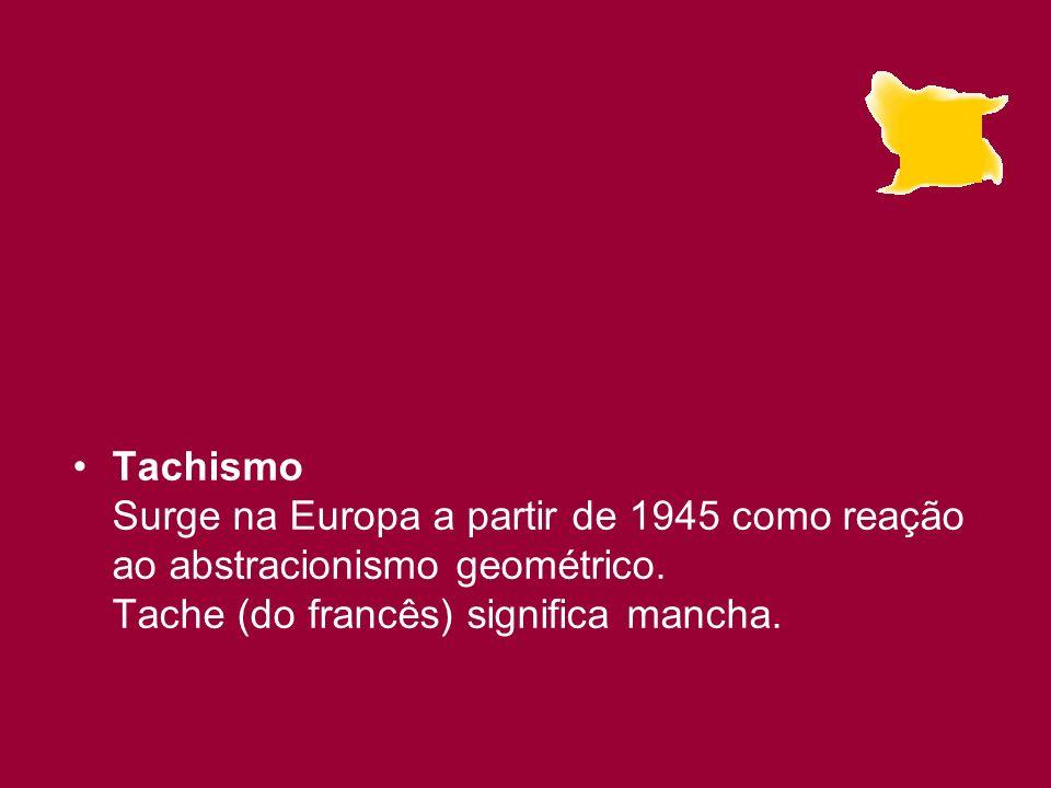 Tachismo Surge na Europa a partir de 1945 como reação ao abstracionismo geométrico. Tache (do francês) significa mancha.