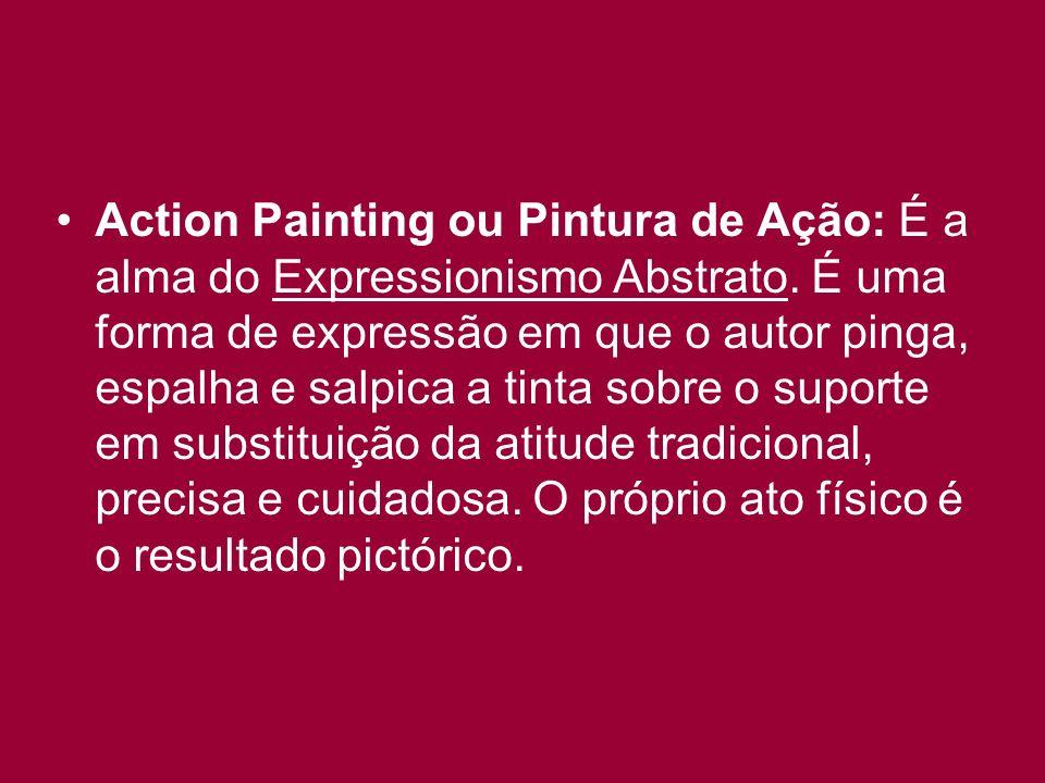Action Painting ou Pintura de Ação: É a alma do Expressionismo Abstrato. É uma forma de expressão em que o autor pinga, espalha e salpica a tinta sobr