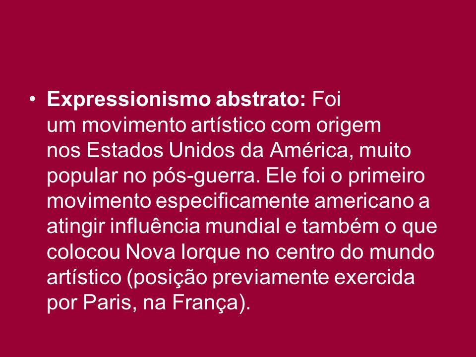 Expressionismo abstrato: Foi um movimento artístico com origem nos Estados Unidos da América, muito popular no pós-guerra. Ele foi o primeiro moviment