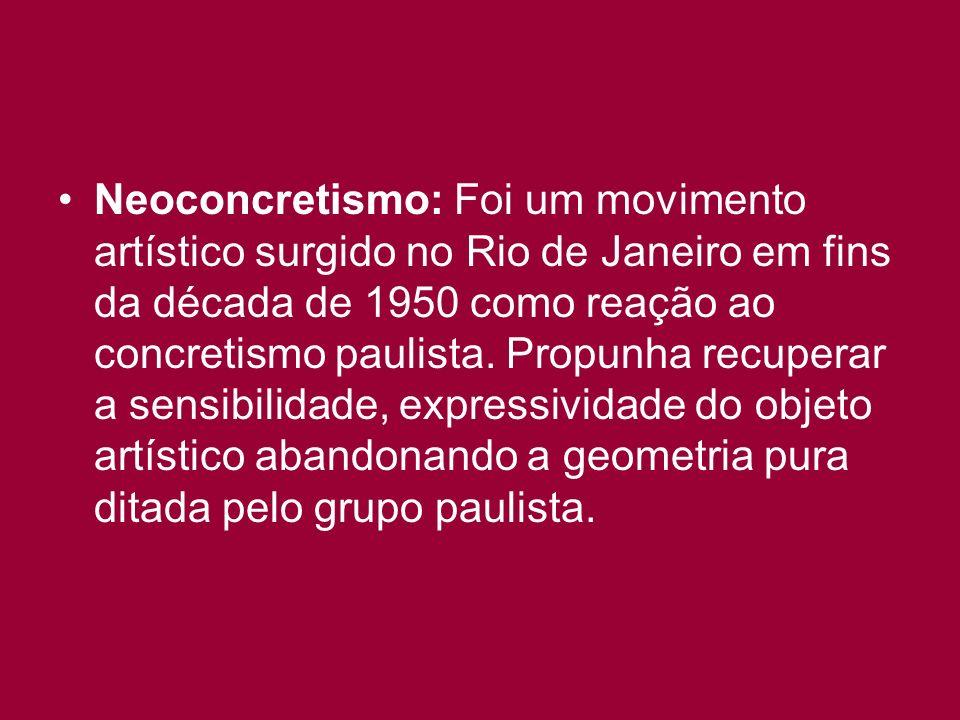 Neoconcretismo: Foi um movimento artístico surgido no Rio de Janeiro em fins da década de 1950 como reação ao concretismo paulista. Propunha recuperar
