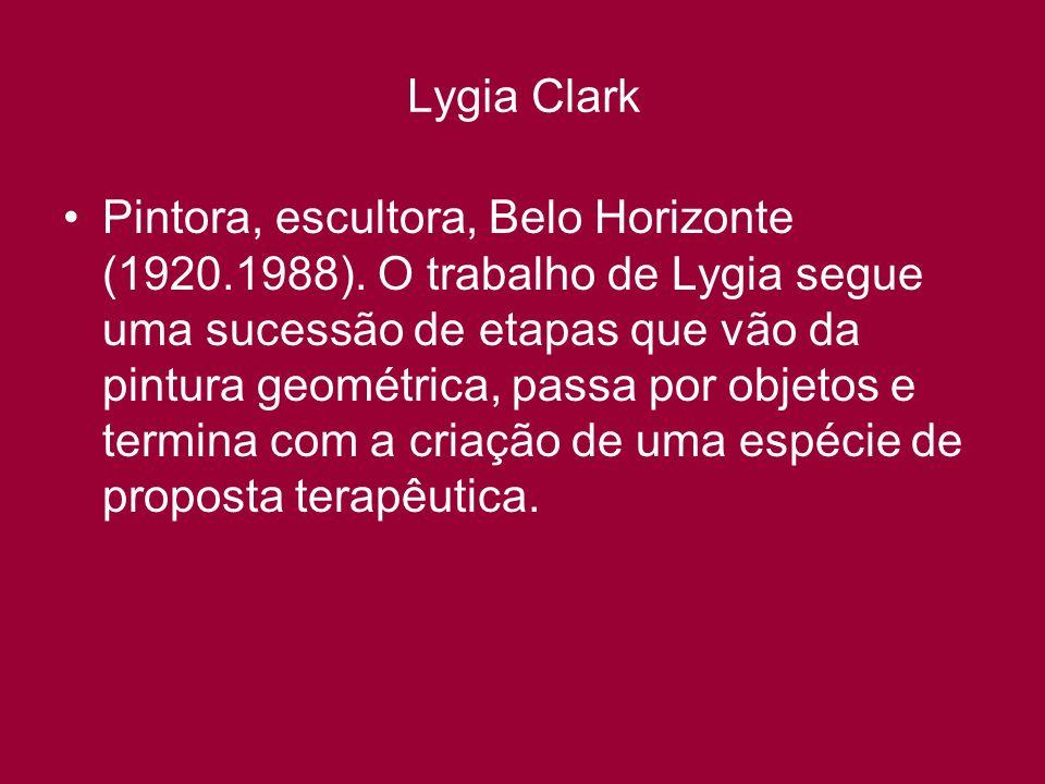 Lygia Clark Pintora, escultora, Belo Horizonte (1920.1988). O trabalho de Lygia segue uma sucessão de etapas que vão da pintura geométrica, passa por