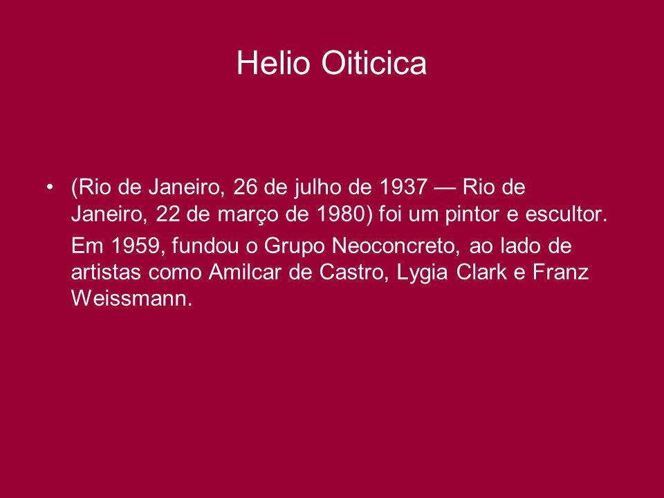 Helio Oiticica (Rio de Janeiro, 26 de julho de 1937 Rio de Janeiro, 22 de março de 1980) foi um pintor e escultor. Em 1959, fundou o Grupo Neoconcreto