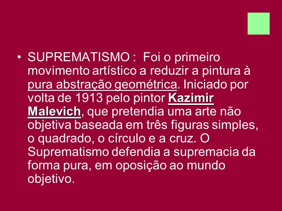 Kazimir MalevichSUPREMATISMO : Foi o primeiro movimento artístico a reduzir a pintura à pura abstração geométrica. Iniciado por volta de 1913 pelo pin