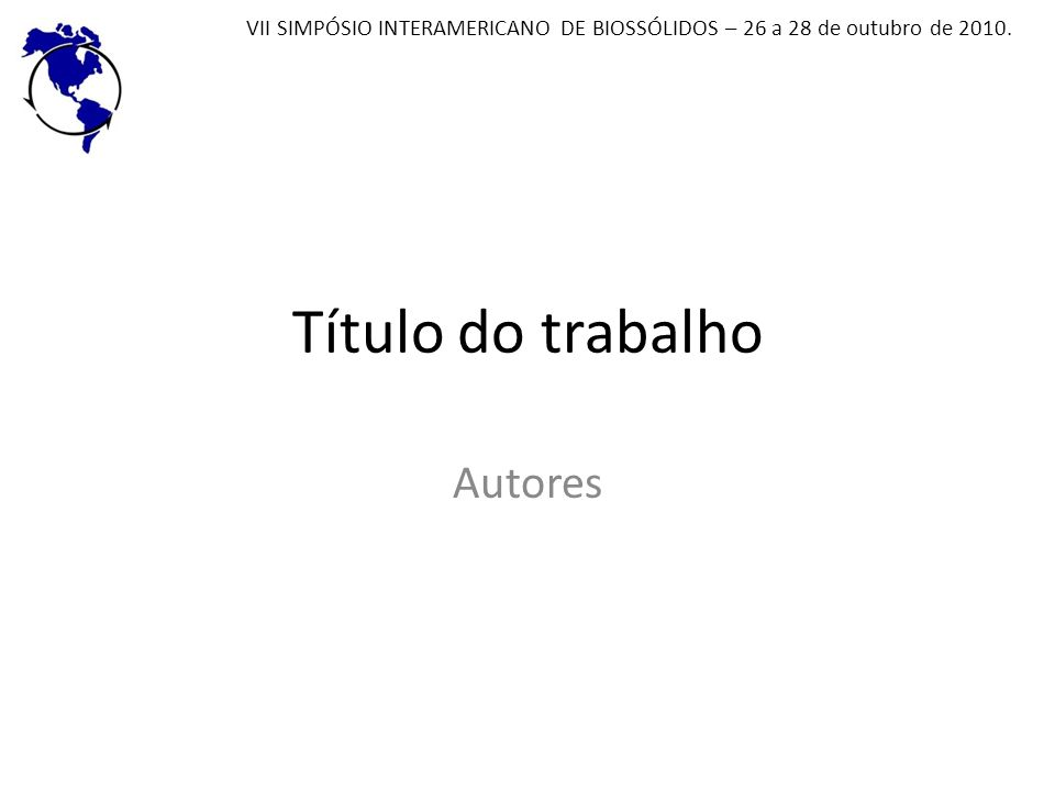 Título do trabalho Autores VII SIMPÓSIO INTERAMERICANO DE BIOSSÓLIDOS – 26 a 28 de outubro de 2010.