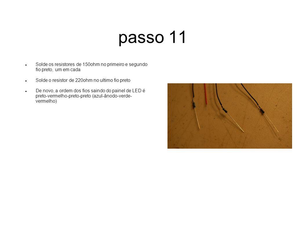 passo 11 Solde os resistores de 150ohm no primeiro e segundo fio preto, um em cada Solde o resistor de 220ohm no ultimo fio preto De novo, a ordem dos