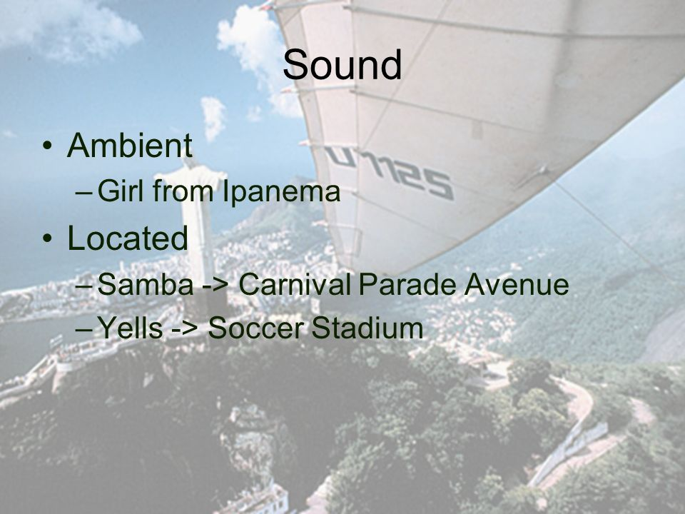 Sound Ambient –Girl from Ipanema Located –Samba -> Carnival Parade Avenue –Yells -> Soccer Stadium