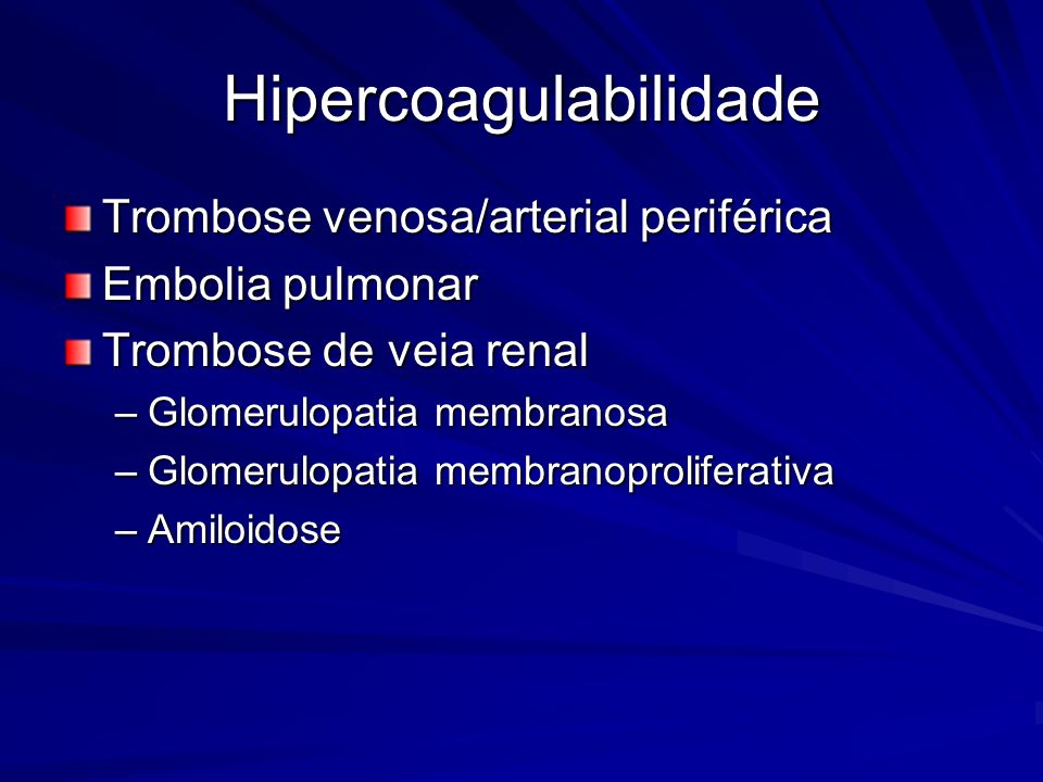 Hipercoagulabilidade Trombose venosa/arterial periférica Embolia pulmonar Trombose de veia renal –Glomerulopatia membranosa –Glomerulopatia membranopr