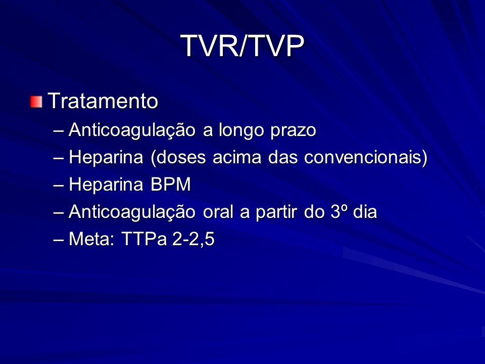 TVR/TVP Tratamento –Anticoagulação a longo prazo –Heparina (doses acima das convencionais) –Heparina BPM –Anticoagulação oral a partir do 3º dia –Meta