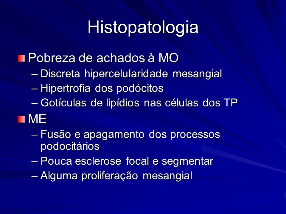 Histopatologia Pobreza de achados à MO –Discreta hipercelularidade mesangial –Hipertrofia dos podócitos –Gotículas de lipídios nas células dos TP ME –