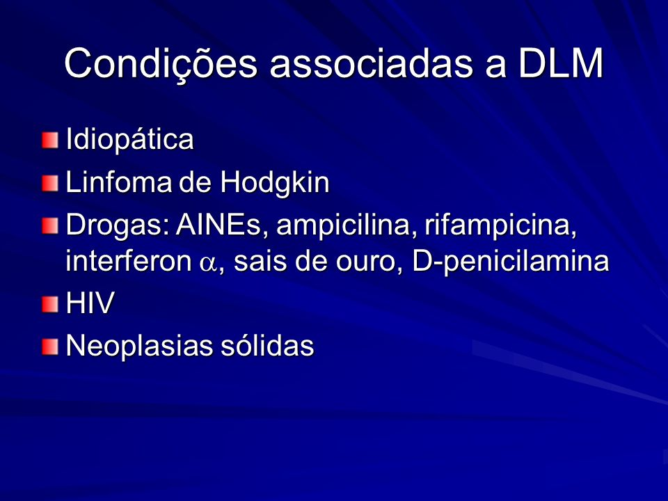 Condições associadas a DLM Idiopática Linfoma de Hodgkin Drogas: AINEs, ampicilina, rifampicina, interferon, sais de ouro, D-penicilamina HIV Neoplasi