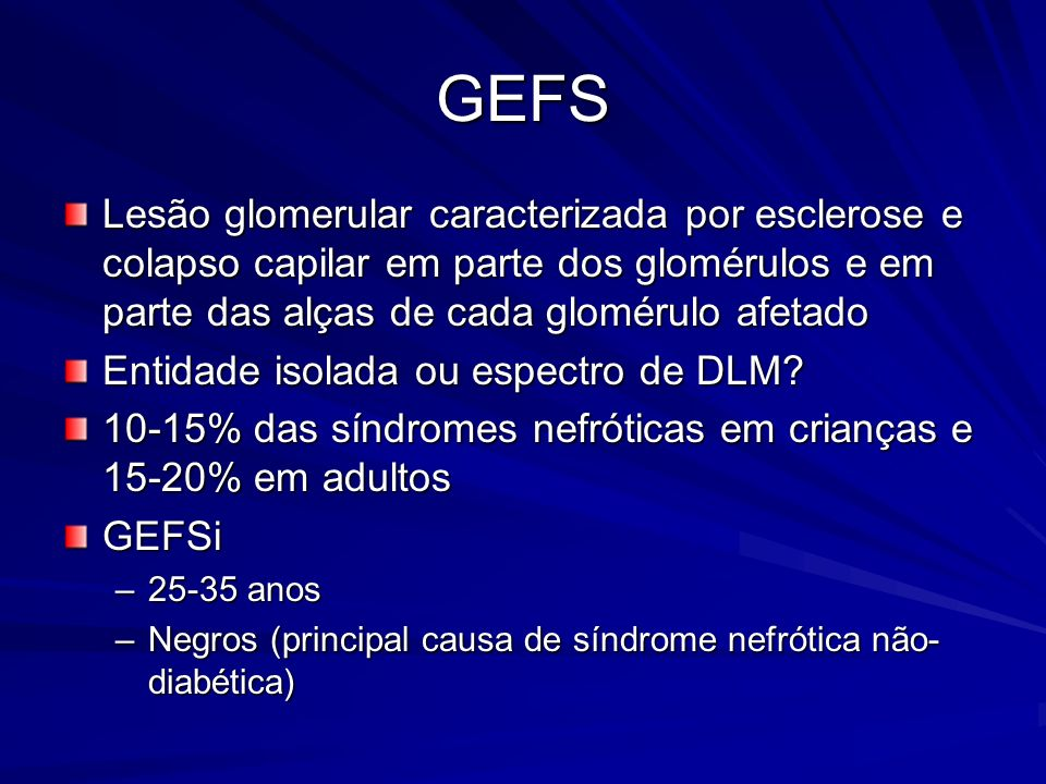 GEFS Lesão glomerular caracterizada por esclerose e colapso capilar em parte dos glomérulos e em parte das alças de cada glomérulo afetado Entidade is