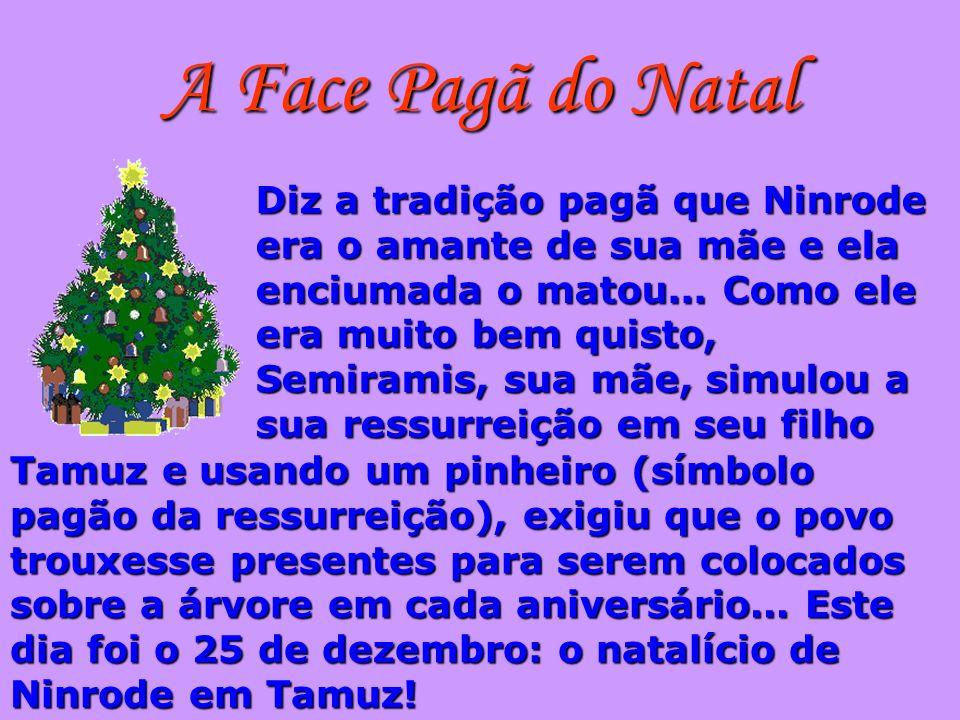 A Face Pagã do Natal Diz a tradição pagã que Ninrode era o amante de sua mãe e ela enciumada o matou... Como ele era muito bem quisto, Semiramis, sua